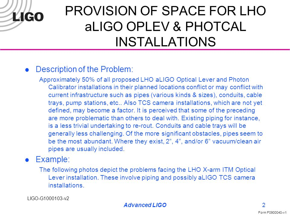 LIGO-G1000103-v2 Form F0900040-v1 Advanced LIGO2 Description of the Problem: Approximately 50% of all proposed LHO aLIGO Optical Lever and Photon Calibrator installations in their planned locations conflict or may conflict with current infrastructure such as pipes (various kinds & sizes), conduits, cable trays, pump stations, etc..