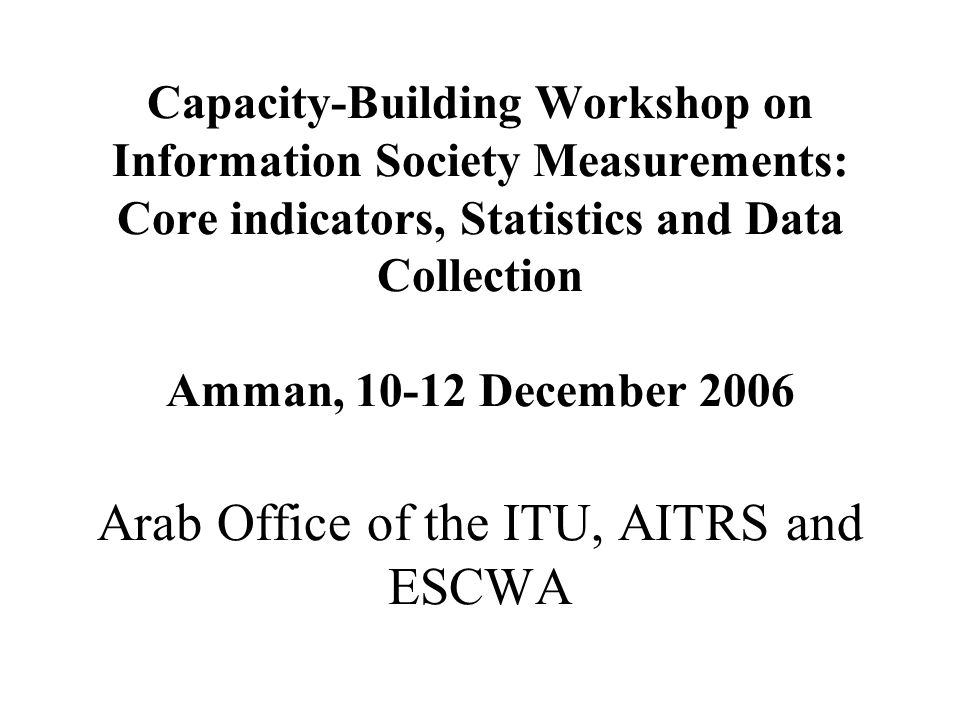 Capacity-Building Workshop on Information Society Measurements: Core indicators, Statistics and Data Collection Amman, 10-12 December 2006 Arab Office