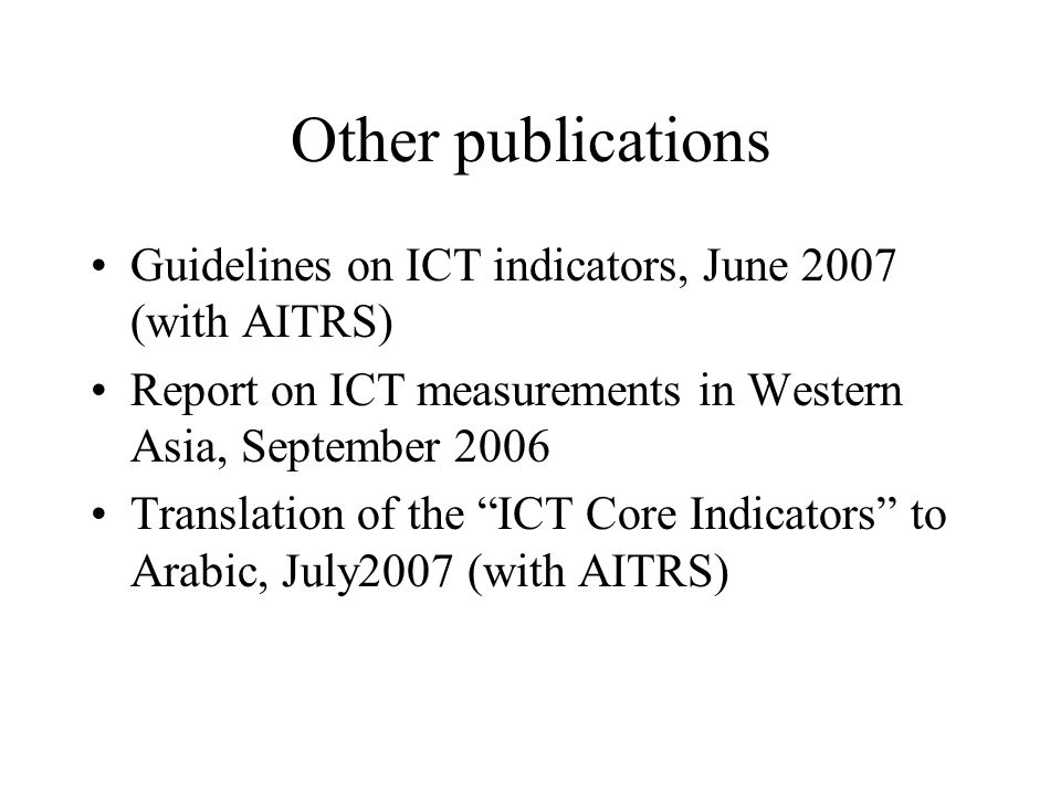 Other publications Guidelines on ICT indicators, June 2007 (with AITRS) Report on ICT measurements in Western Asia, September 2006 Translation of the
