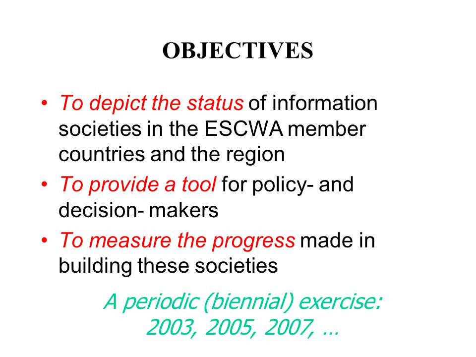 OBJECTIVES To depict the status of information societies in the ESCWA member countries and the region To provide a tool for policy- and decision- make