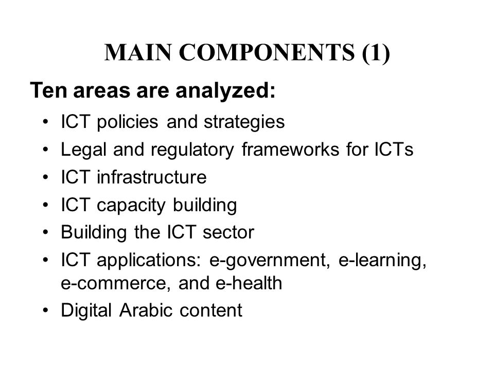 MAIN COMPONENTS (1) ICT policies and strategies Legal and regulatory frameworks for ICTs ICT infrastructure ICT capacity building Building the ICT sec