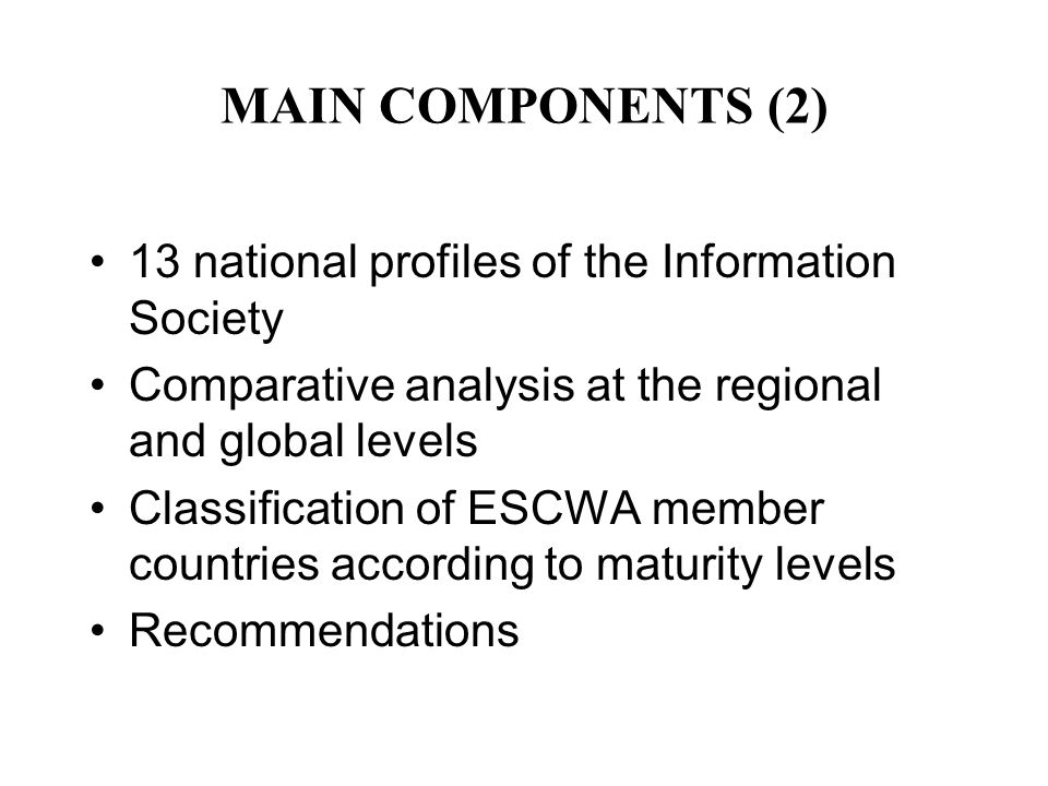 MAIN COMPONENTS (2) 13 national profiles of the Information Society Comparative analysis at the regional and global levels Classification of ESCWA member countries according to maturity levels Recommendations