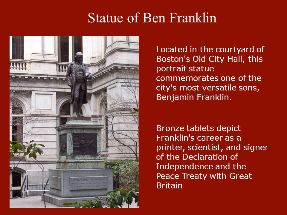 Statue of Ben Franklin Located in the courtyard of Boston's Old City Hall, this portrait statue commemorates one of the city's most versatile sons, Be