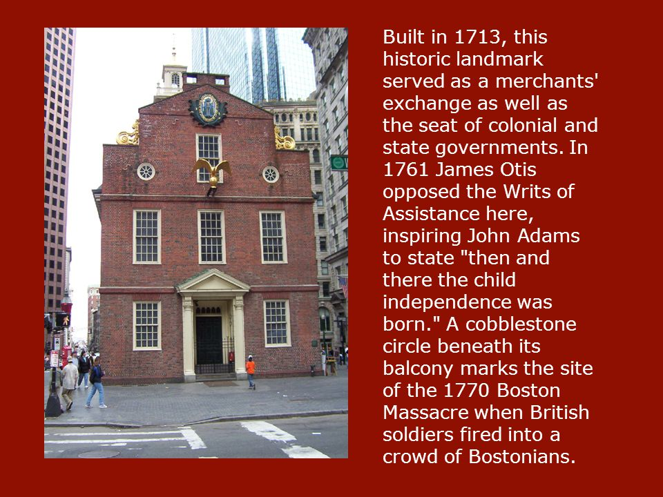 Built in 1713, this historic landmark served as a merchants' exchange as well as the seat of colonial and state governments. In 1761 James Otis oppose