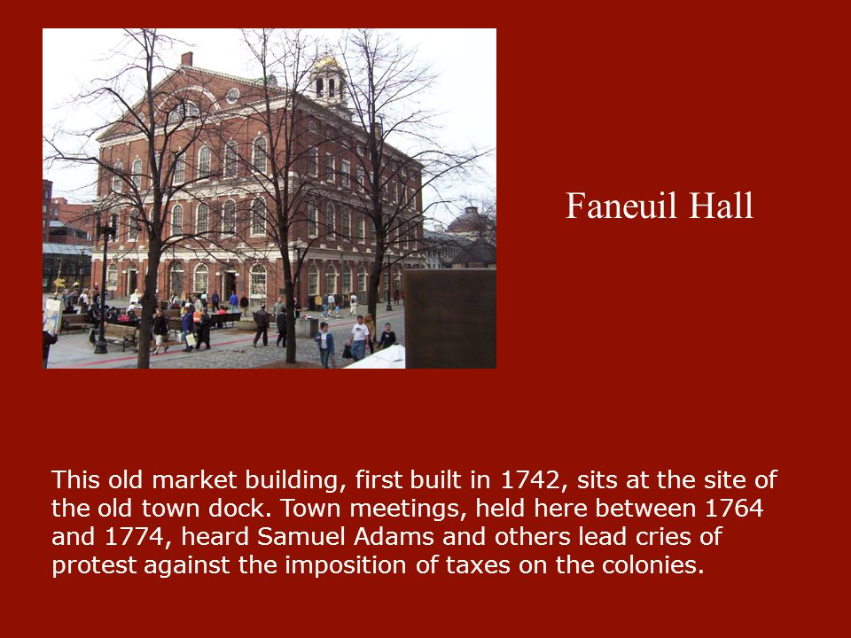 Faneuil Hall This old market building, first built in 1742, sits at the site of the old town dock. Town meetings, held here between 1764 and 1774, hea