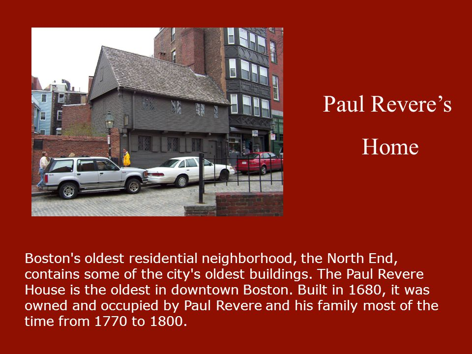Paul Revere's Home Boston's oldest residential neighborhood, the North End, contains some of the city's oldest buildings. The Paul Revere House is the