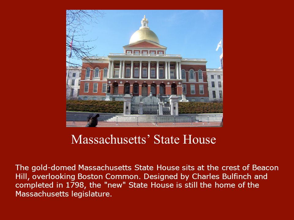 Massachusetts' State House The gold-domed Massachusetts State House sits at the crest of Beacon Hill, overlooking Boston Common. Designed by Charles B