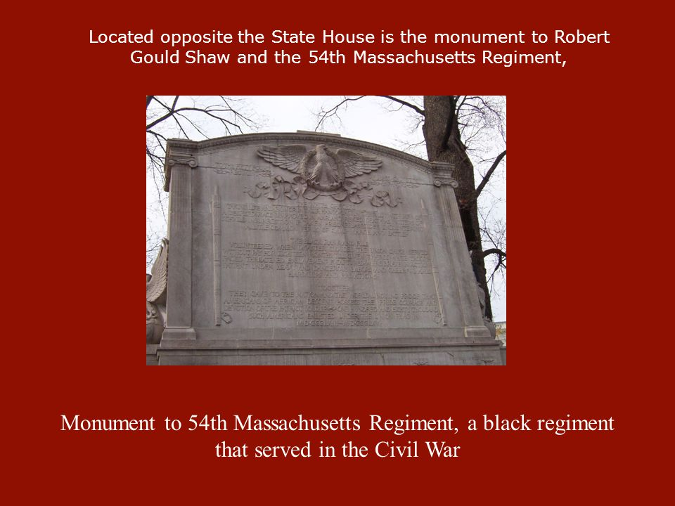 Monument to 54th Massachusetts Regiment, a black regiment that served in the Civil War Located opposite the State House is the monument to Robert Goul