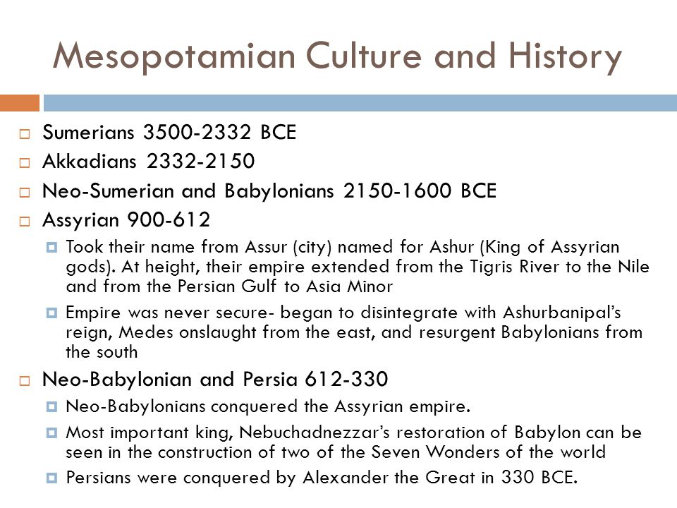 Mesopotamian Culture and History  Sumerians 3500-2332 BCE  Akkadians 2332-2150  Neo-Sumerian and Babylonians 2150-1600 BCE  Assyrian 900-612  Too