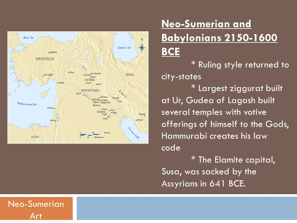 Neo-Sumerian and Babylonians 2150-1600 BCE * Ruling style returned to city-states * Largest ziggurat built at Ur, Gudea of Lagash built several temple