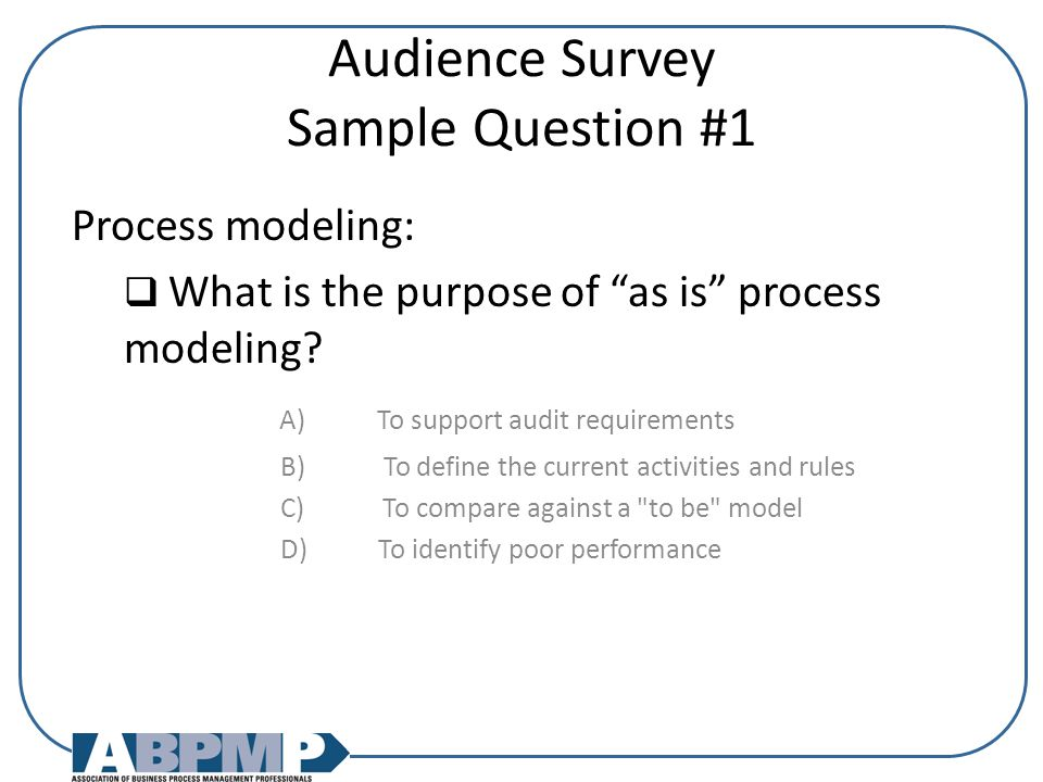Audience Survey Sample Question #1 Process modeling:  What is the purpose of as is process modeling.