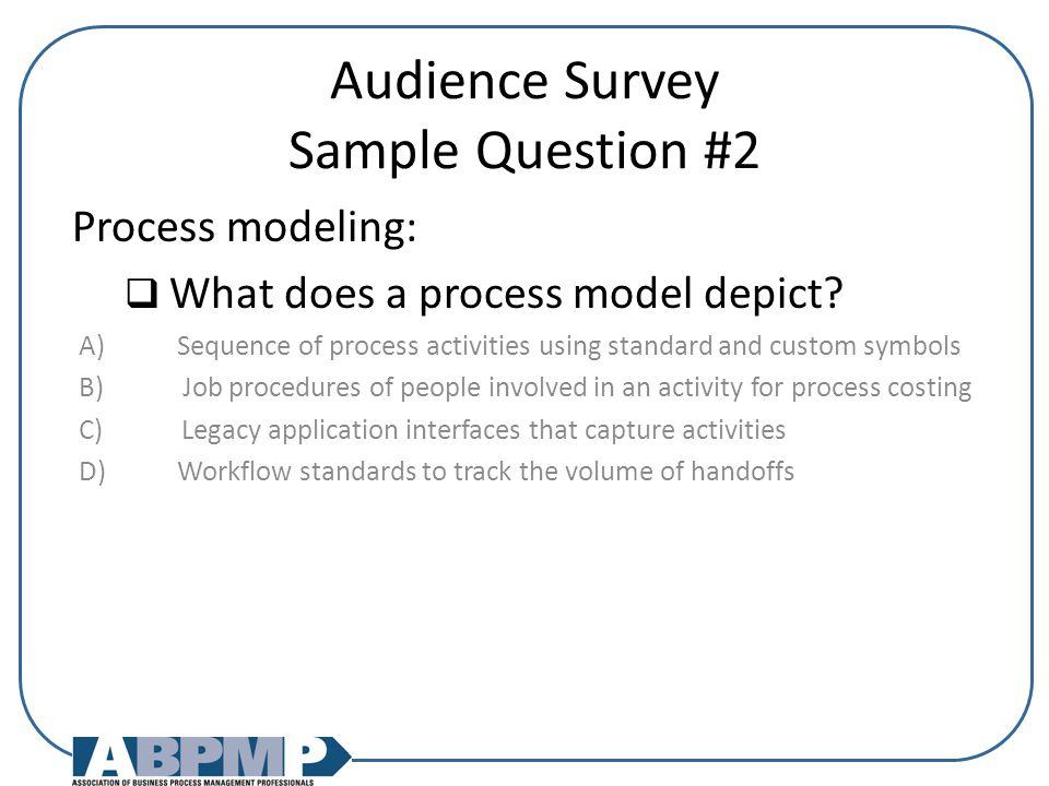 Audience Survey Sample Question #2 Process modeling:  What does a process model depict.