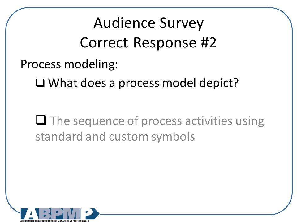 Audience Survey Correct Response #2 Process modeling:  What does a process model depict.