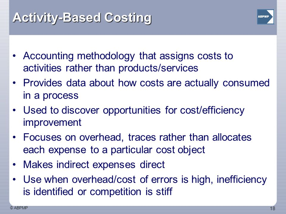 © ABPMP 18 ABPMP Activity-Based Costing Accounting methodology that assigns costs to activities rather than products/services Provides data about how costs are actually consumed in a process Used to discover opportunities for cost/efficiency improvement Focuses on overhead, traces rather than allocates each expense to a particular cost object Makes indirect expenses direct Use when overhead/cost of errors is high, inefficiency is identified or competition is stiff