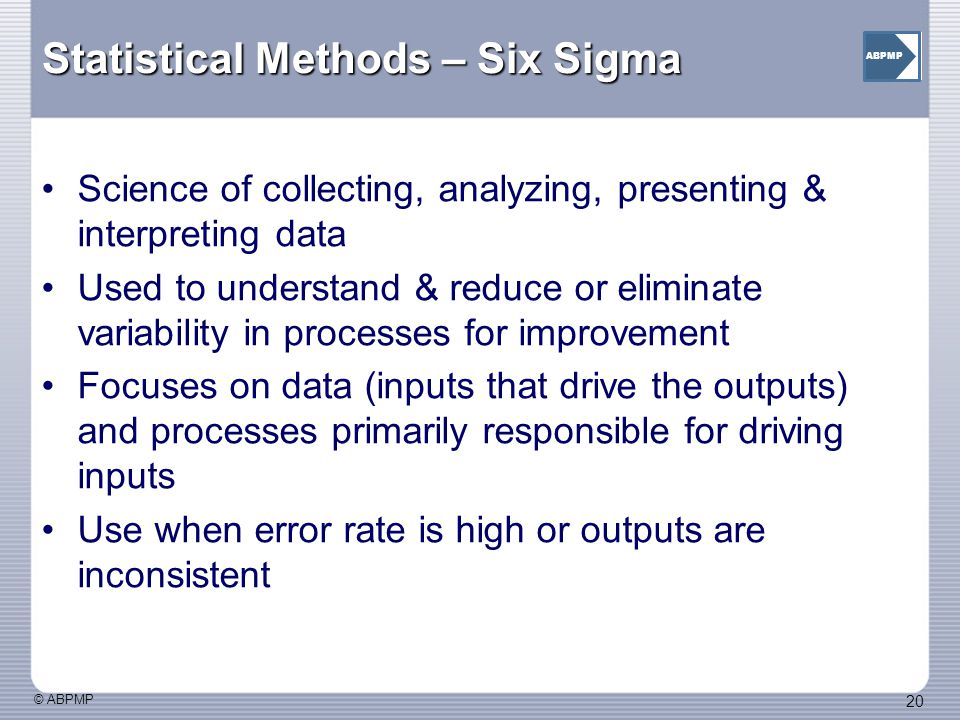 © ABPMP 20 ABPMP Statistical Methods – Six Sigma Science of collecting, analyzing, presenting & interpreting data Used to understand & reduce or eliminate variability in processes for improvement Focuses on data (inputs that drive the outputs) and processes primarily responsible for driving inputs Use when error rate is high or outputs are inconsistent