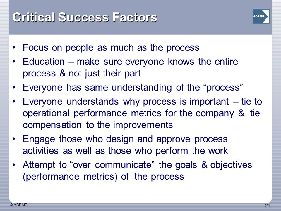 © ABPMP 21 ABPMP Critical Success Factors Focus on people as much as the process Education – make sure everyone knows the entire process & not just their part Everyone has same understanding of the process Everyone understands why process is important – tie to operational performance metrics for the company & tie compensation to the improvements Engage those who design and approve process activities as well as those who perform the work Attempt to over communicate the goals & objectives (performance metrics) of the process