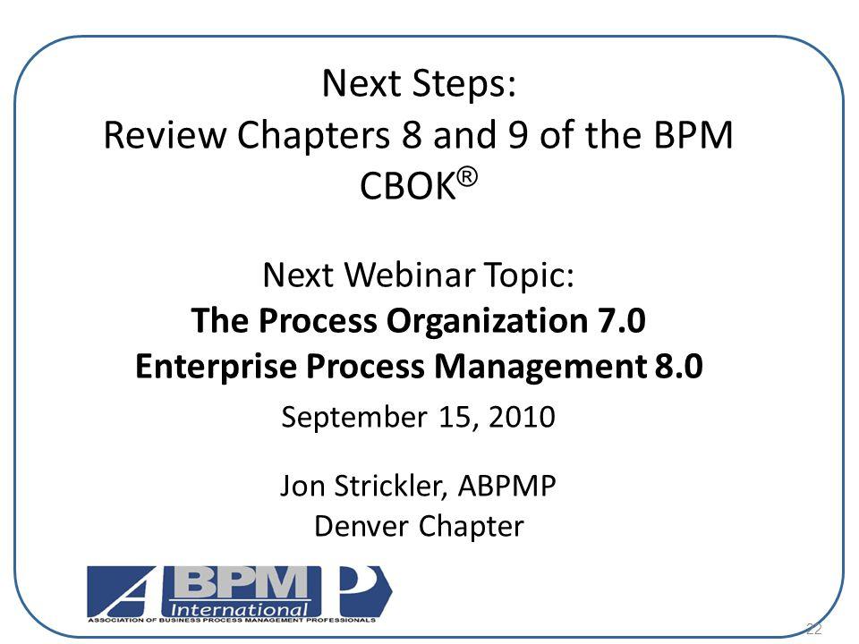 22 Next Steps: Review Chapters 8 and 9 of the BPM CBOK ® Next Webinar Topic: The Process Organization 7.0 Enterprise Process Management 8.0 September 15, 2010 Jon Strickler, ABPMP Denver Chapter