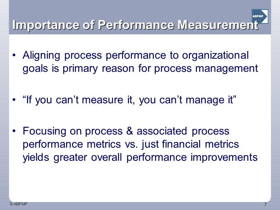 © ABPMP 7 ABPMP Importance of Performance Measurement Aligning process performance to organizational goals is primary reason for process management If you can't measure it, you can't manage it Focusing on process & associated process performance metrics vs.