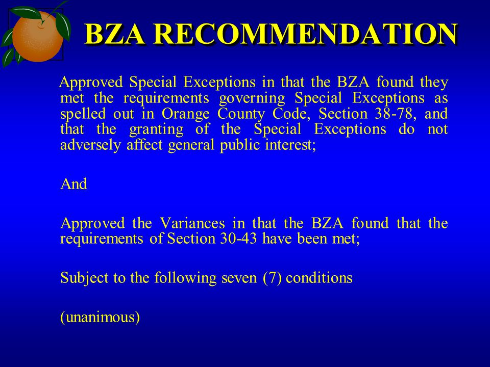 BZA RECOMMENDATION Approved Special Exceptions in that the BZA found they met the requirements governing Special Exceptions as spelled out in Orange C