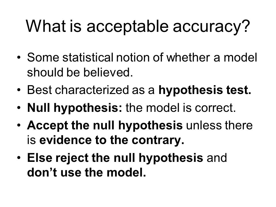 What is acceptable accuracy. Some statistical notion of whether a model should be believed.