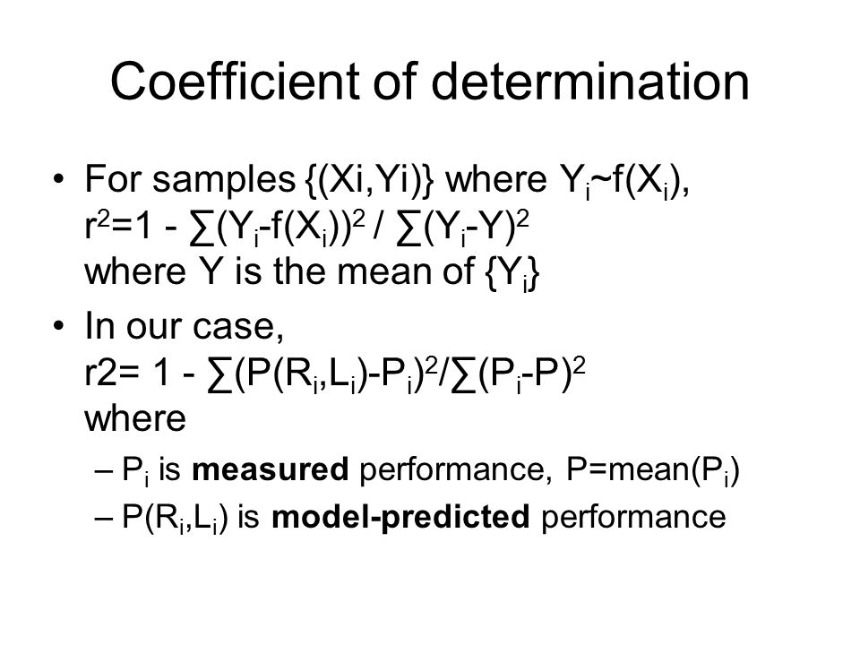 Coefficient of determination For samples {(Xi,Yi)} where Y i ~f(X i ), r 2 =1 - ∑(Y i -f(X i )) 2 / ∑(Y i -Y) 2 where Y is the mean of {Y i } In our case, r2= 1 - ∑(P(R i,L i )-P i ) 2 /∑(P i -P) 2 where –P i is measured performance, P=mean(P i ) –P(R i,L i ) is model-predicted performance