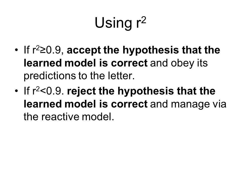 Using r 2 If r 2 ≥0.9, accept the hypothesis that the learned model is correct and obey its predictions to the letter.