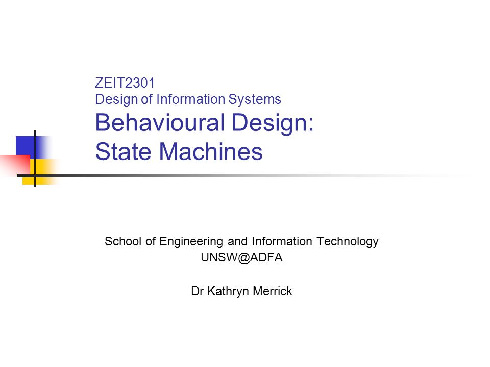 ZEIT2301 Design of Information Systems Behavioural Design: State Machines School of Engineering and Information Technology UNSW@ADFA Dr Kathryn Merric