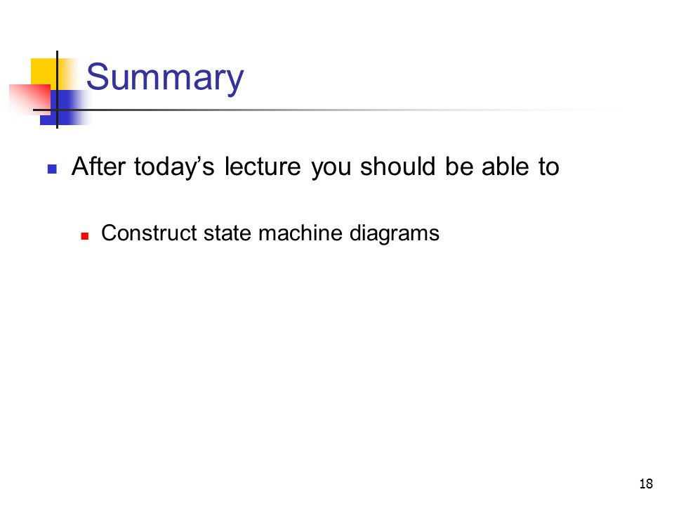 18 Summary After today's lecture you should be able to Construct state machine diagrams