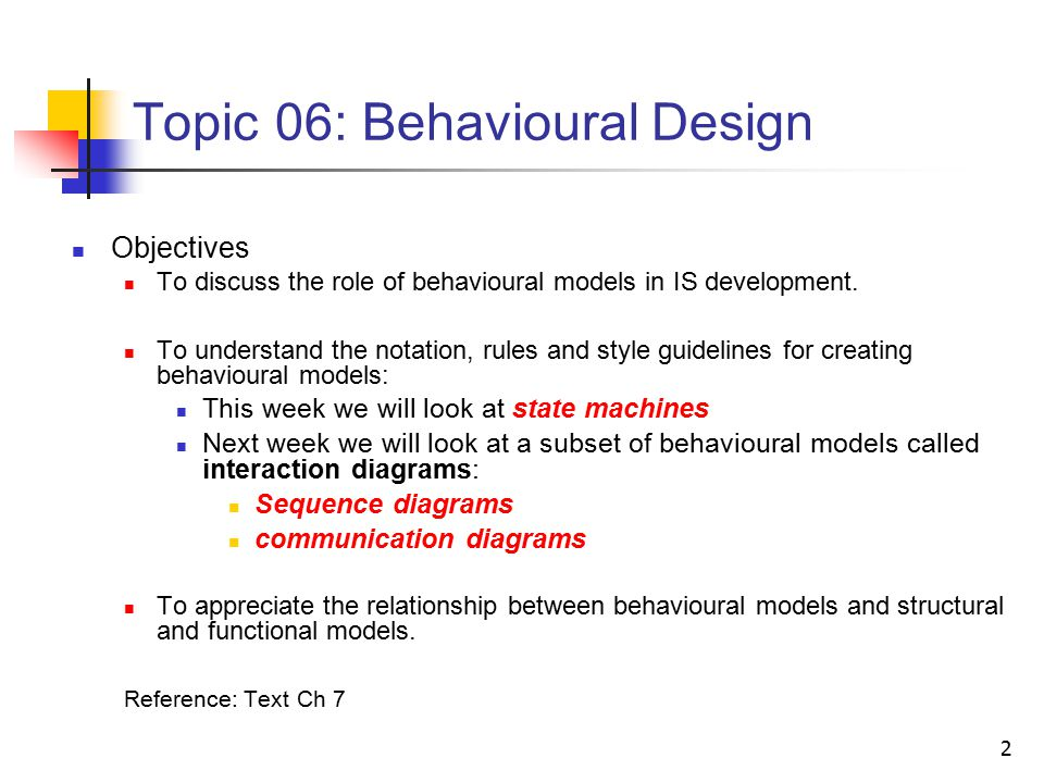 2 Topic 06: Behavioural Design Objectives To discuss the role of behavioural models in IS development.