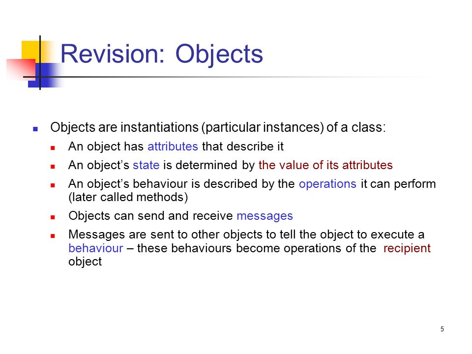5 Revision: Objects Objects are instantiations (particular instances) of a class: An object has attributes that describe it An object's state is determined by the value of its attributes An object's behaviour is described by the operations it can perform (later called methods) Objects can send and receive messages Messages are sent to other objects to tell the object to execute a behaviour – these behaviours become operations of the recipient object