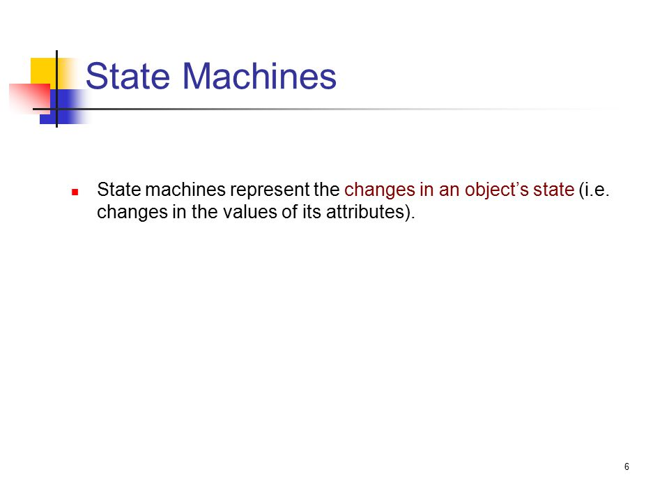 6 State Machines State machines represent the changes in an object's state (i.e.