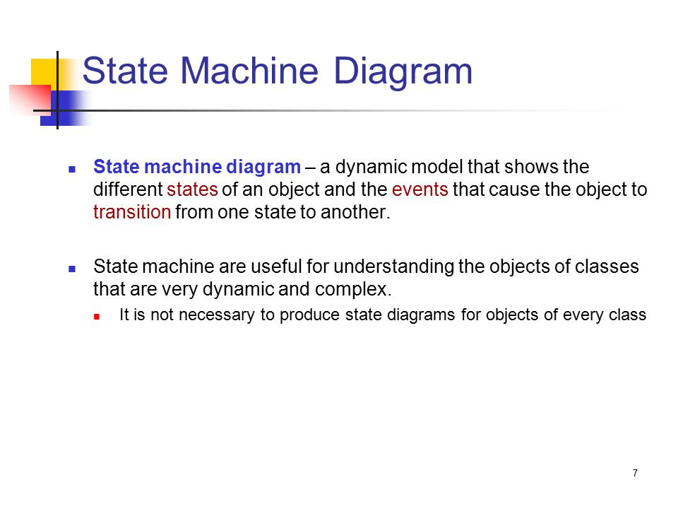 7 State Machine Diagram State machine diagram – a dynamic model that shows the different states of an object and the events that cause the object to transition from one state to another.