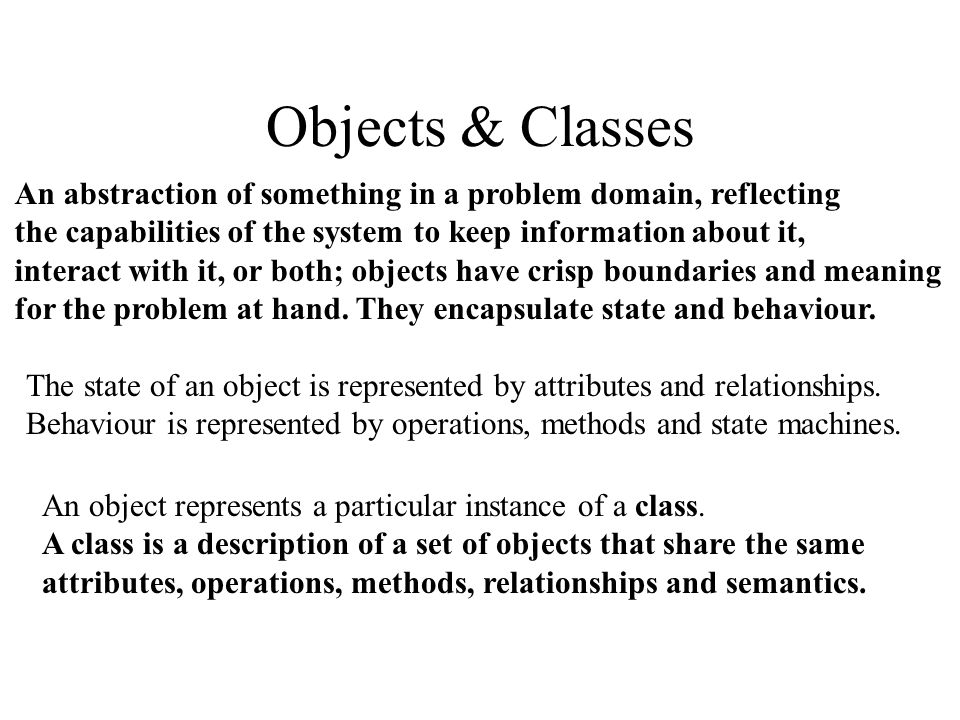 Objects & Classes An abstraction of something in a problem domain, reflecting the capabilities of the system to keep information about it, interact with it, or both; objects have crisp boundaries and meaning for the problem at hand.