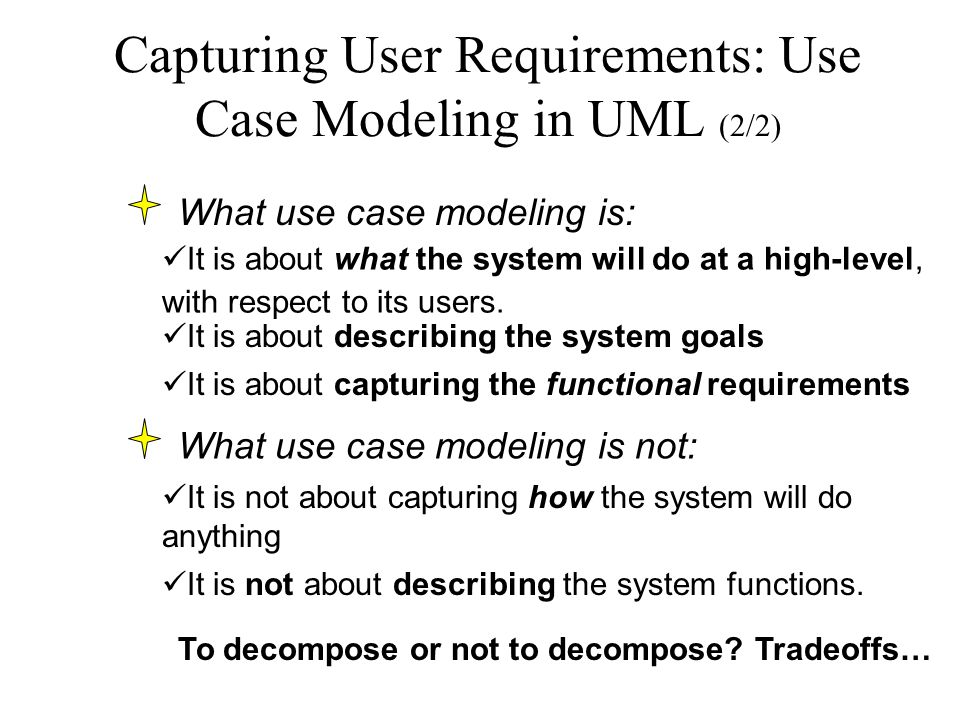 Capturing User Requirements: Use Case Modeling in UML (2/2) What use case modeling is: It is about what the system will do at a high-level, with respect to its users.