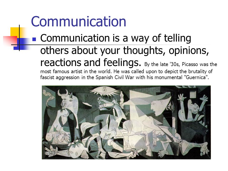 Communication Communication is a way of telling others about your thoughts, opinions, reactions and feelings. By the late '30s, Picasso was the most f