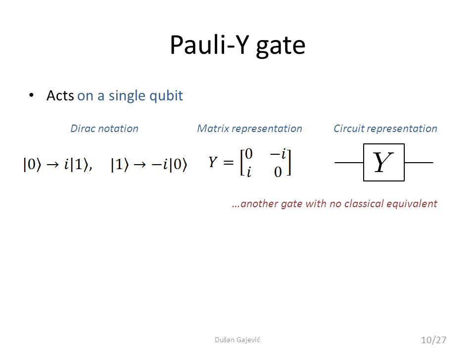 Pauli-Y gate Acts on a single qubit Dirac notationMatrix representationCircuit representation …another gate with no classical equivalent 10/27 Dušan Gajević