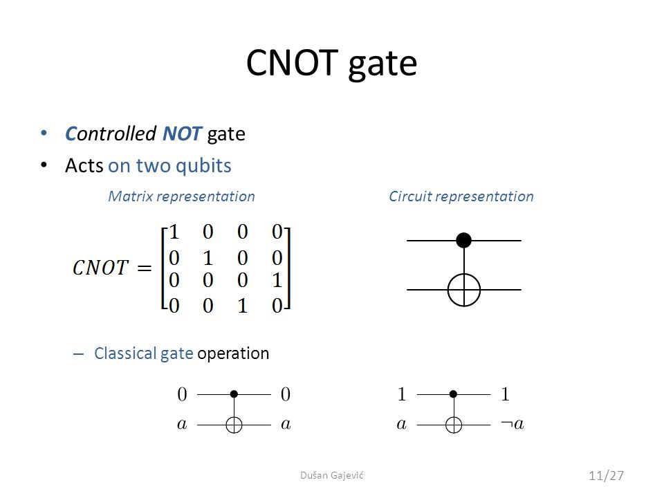 CNOT gate Controlled NOT gate Acts on two qubits – Classical gate operation Matrix representationCircuit representation 11/27 Dušan Gajević