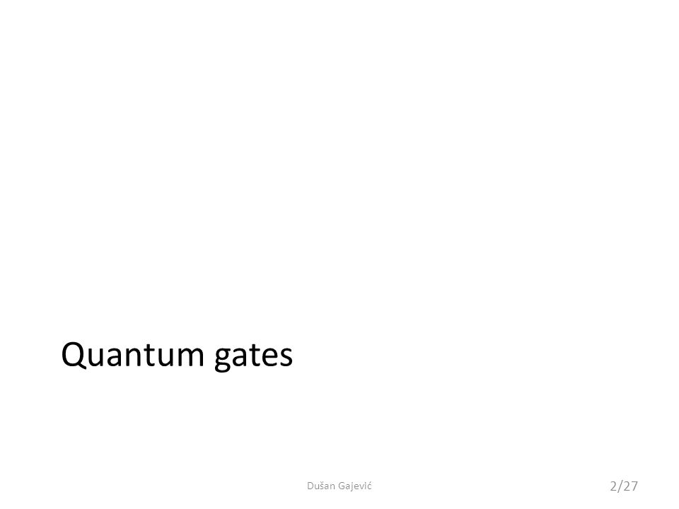 Quantum gates The same way classical gates manipulate only a few bits at a time, quantum gates manipulate only a few qubits at a time – Usually represented as unitary matrices we already saw Circuit representation Wires depict qubits …boxes and different symbols depict operations on qubits …inheritence of classical computing – it is better to think of qubits as particles and gates as physical processes applied to those particles 3/27 Dušan Gajević