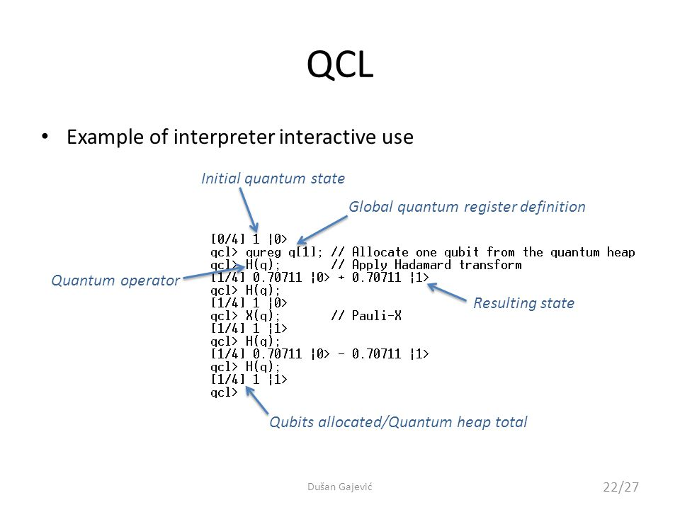 Example of interpreter interactive use QCL Initial quantum state Qubits allocated/Quantum heap total Resulting state Global quantum register definition Quantum operator 22/27 Dušan Gajević