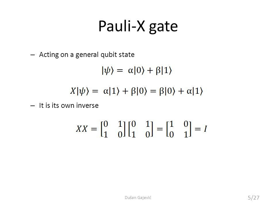 Hadamard gate Acts on a single qubit – Corresponding to the Hadamard transform we already saw – One of the most important gates for quantum computing Dirac notationUnitary matrixCircuit representation …obviously, no classical equivalent 6/27 Dušan Gajević