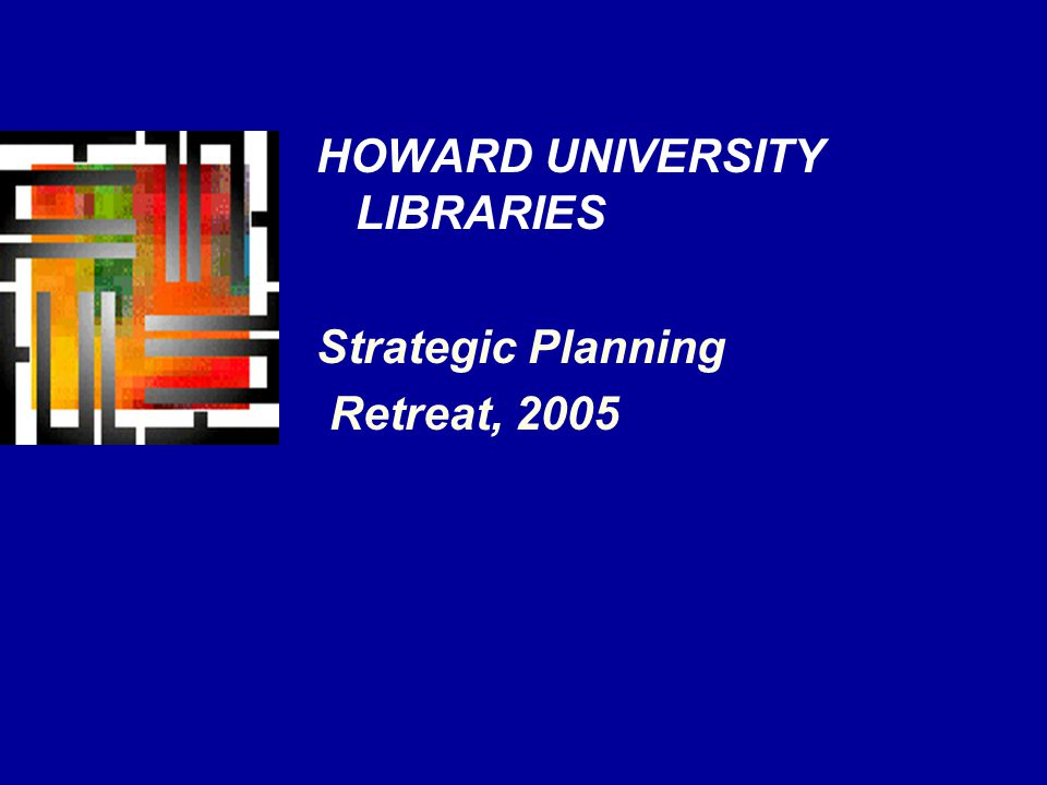 HOWARD UNIVERSITY LIBRARIES Strategic Planning Retreat, 2005