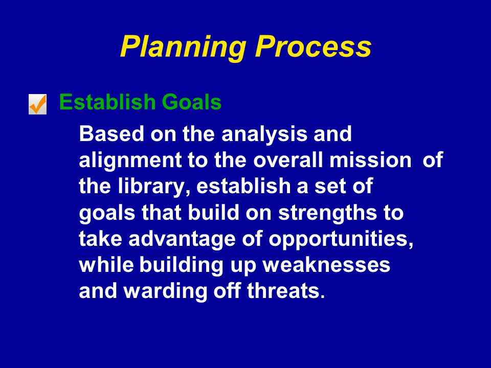Planning Process Establish Goals Based on the analysis and alignment to the overall mission of the library, establish a set of goals that build on strengths to take advantage of opportunities, while building up weaknesses and warding off threats.