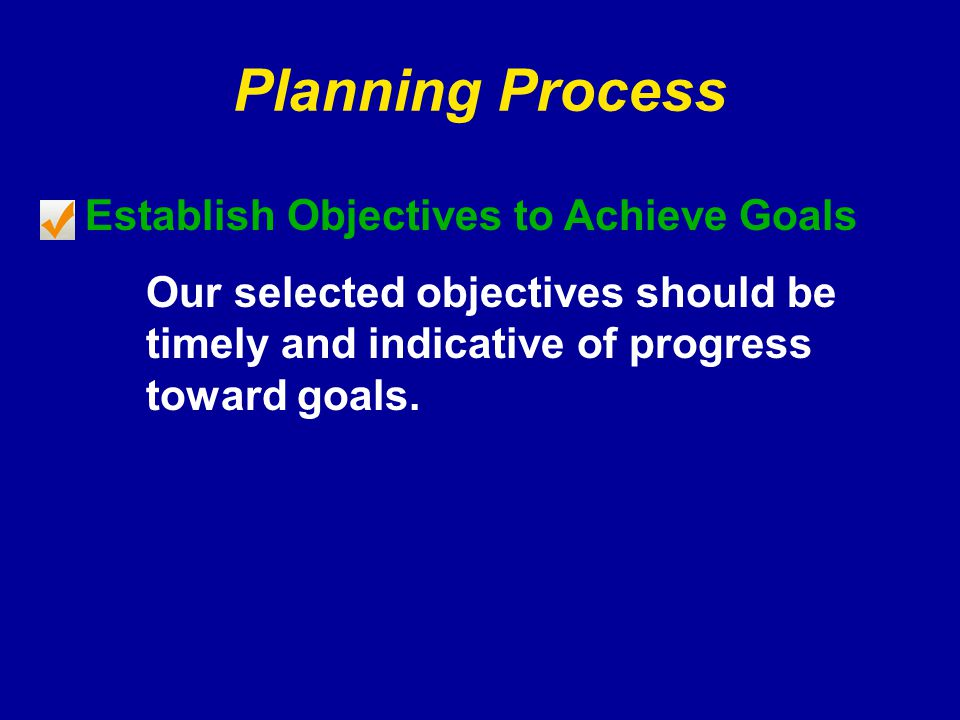 Planning Process Establish Objectives to Achieve Goals Our selected objectives should be timely and indicative of progress toward goals.