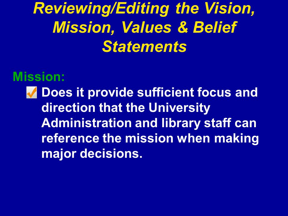 Reviewing/Editing the Vision, Mission, Values & Belief Statements Mission: Does it provide sufficient focus and direction that the University Administration and library staff can reference the mission when making major decisions.