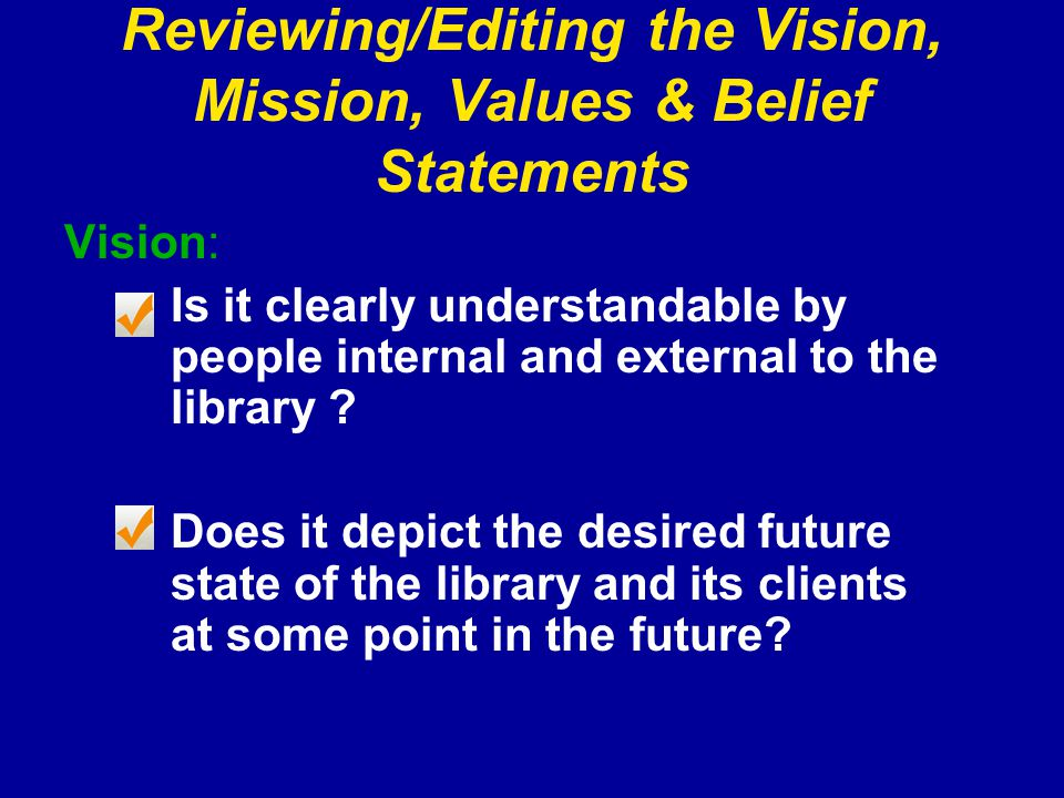 Reviewing/Editing the Vision, Mission, Values & Belief Statements Vision: Is it clearly understandable by people internal and external to the library .