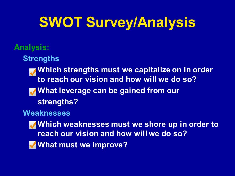 SWOT Survey/Analysis Analysis: Strengths Which strengths must we capitalize on in order to reach our vision and how will we do so.