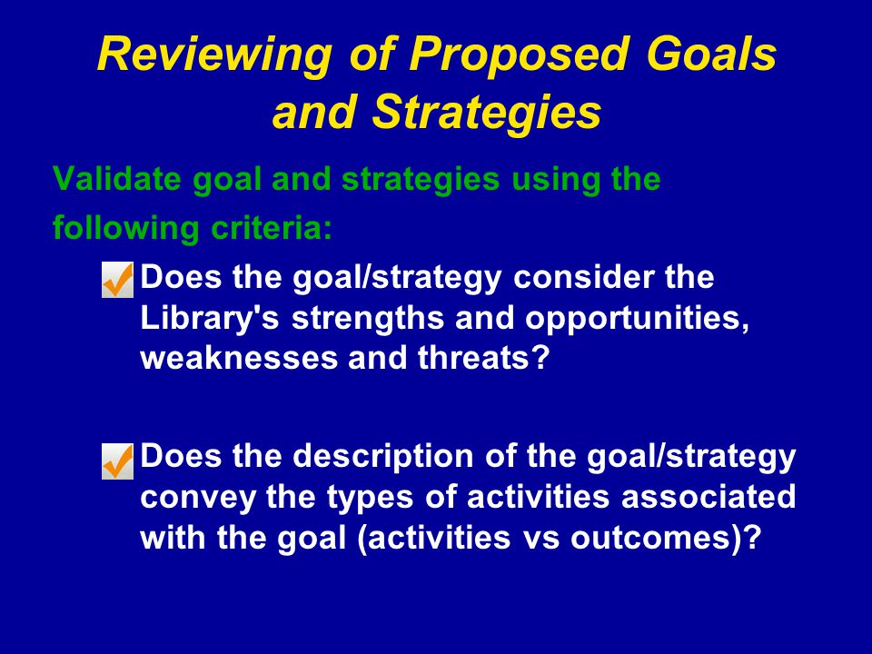 Reviewing of Proposed Goals and Strategies Validate goal and strategies using the following criteria: Does the goal/strategy consider the Library s strengths and opportunities, weaknesses and threats.