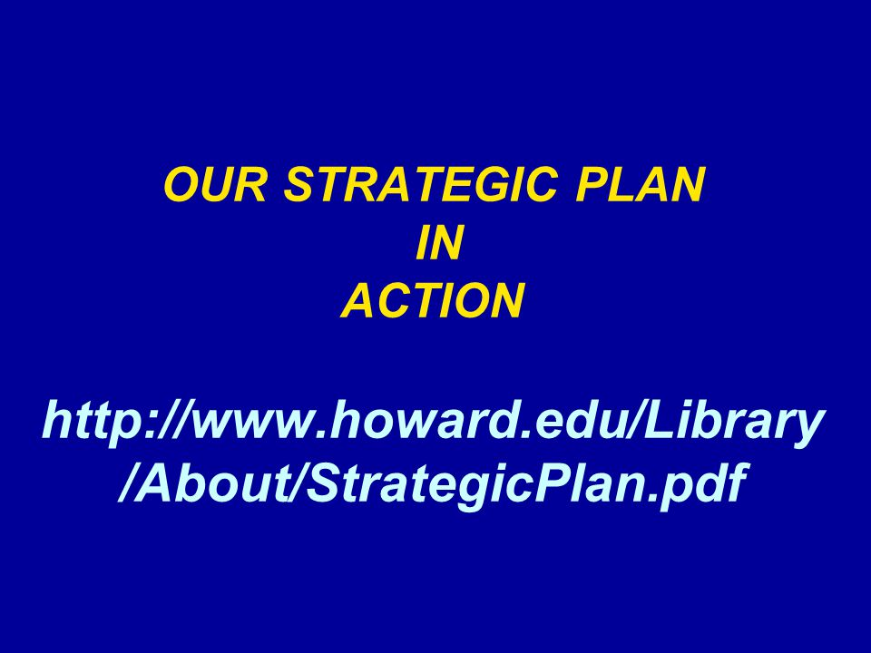 OUR STRATEGIC PLAN IN ACTION http://www.howard.edu/Library /About/StrategicPlan.pdf