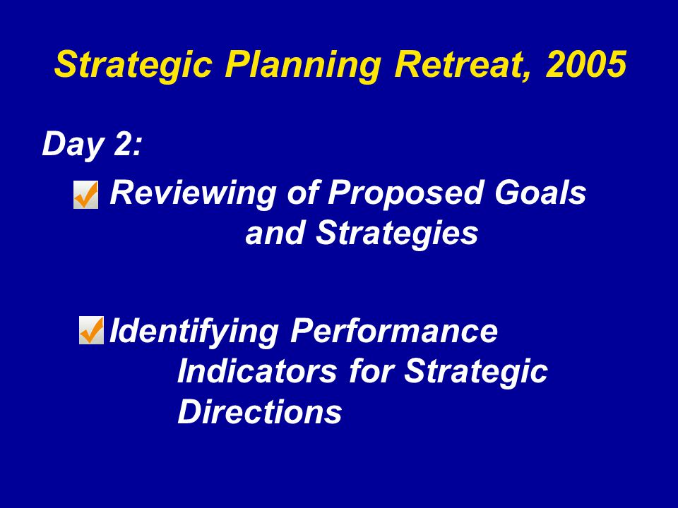 Strategic Planning Retreat, 2005 Day 2: Reviewing of Proposed Goals and Strategies Identifying Performance Indicators for Strategic Directions