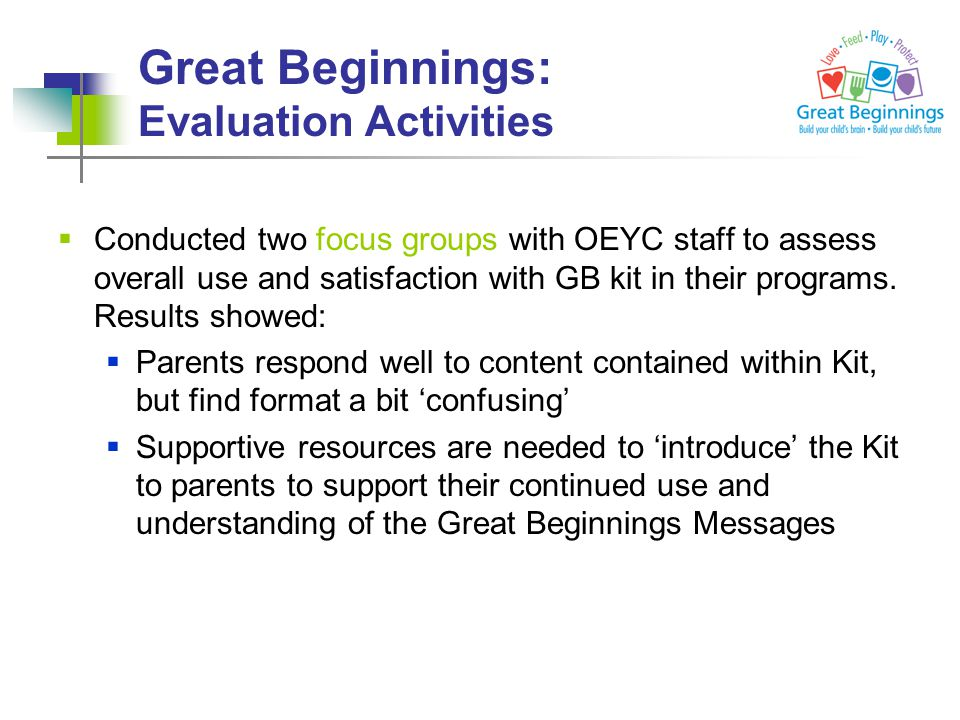 Great Beginnings: Evaluation Activities  Conducted two focus groups with OEYC staff to assess overall use and satisfaction with GB kit in their programs.